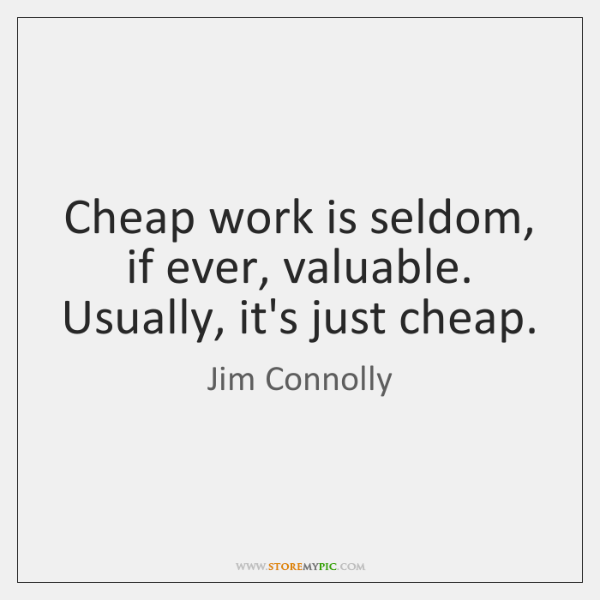 Cheap work is seldom, if ever, valuable. Usually, it's just cheap.