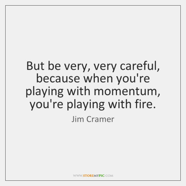 But be very, very careful, because when you're playing with momentum, you're ...