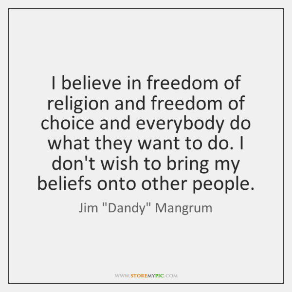 I believe in freedom of religion and freedom of choice and everybody ...