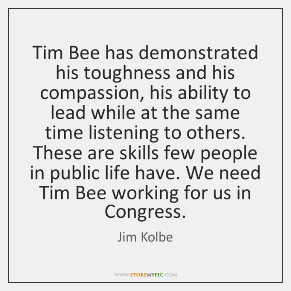 Tim Bee has demonstrated his toughness and his compassion, his ability to ...