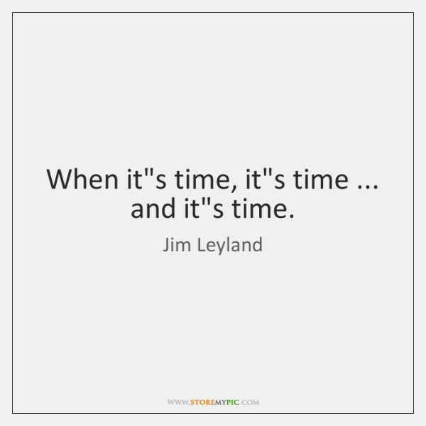 When it's time, it's time ... and it's time.