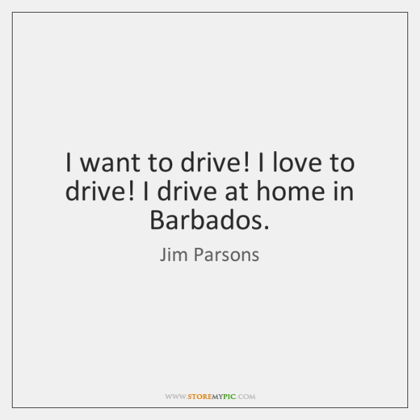 I want to drive! I love to drive! I drive at home ...