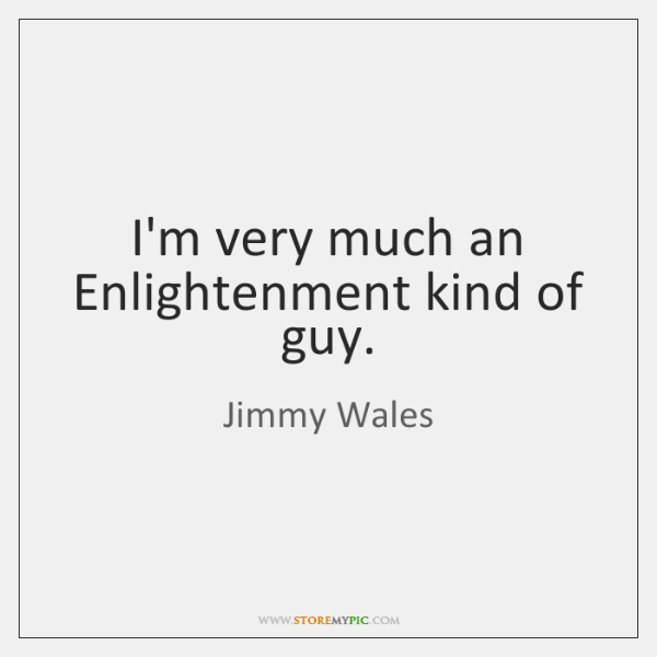 I'm very much an Enlightenment kind of guy.