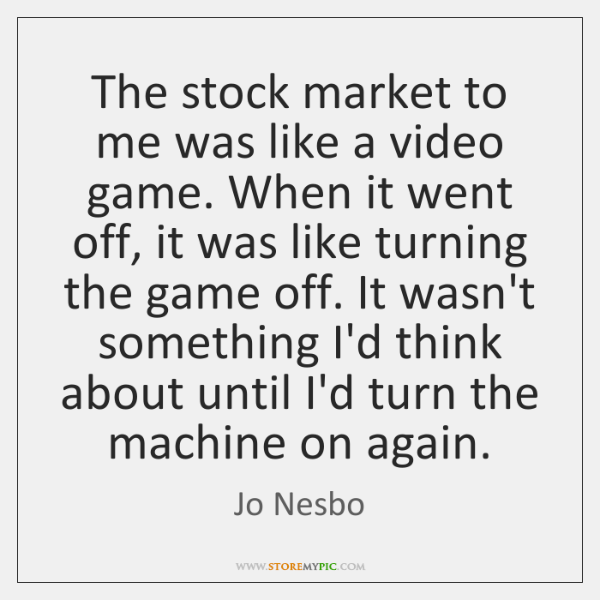 The stock market to me was like a video game. When it ...
