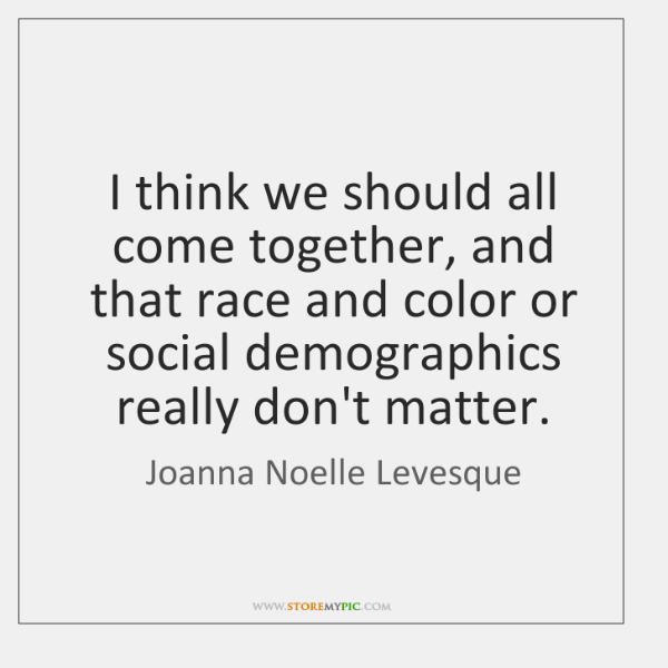 I think we should all come together, and that race and color ...