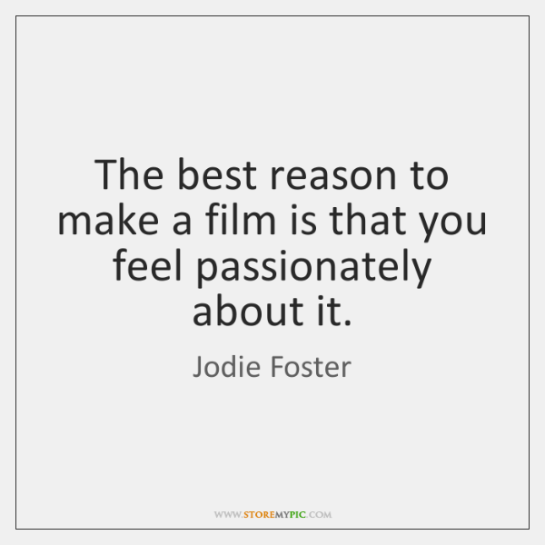 The best reason to make a film is that you feel passionately ...