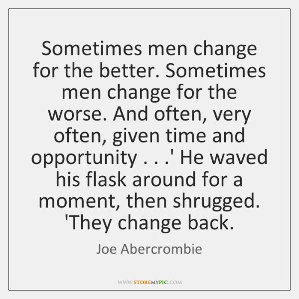 Sometimes men change for the better. Sometimes men change for the worse. ...
