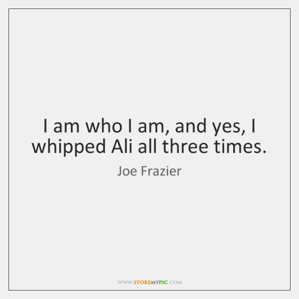 I am who I am, and yes, I whipped Ali all three ...