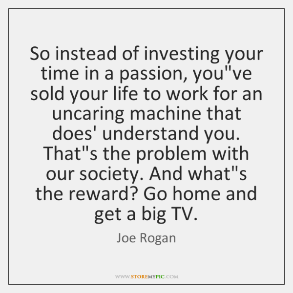 So instead of investing your time in a passion, you've sold your ...