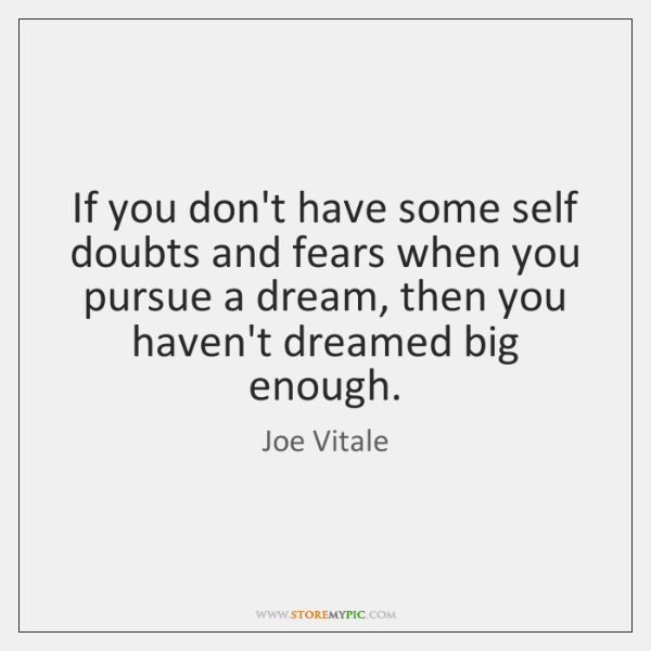 If you don't have some self doubts and fears when you pursue ...