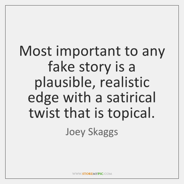 Most important to any fake story is a plausible, realistic edge with ...