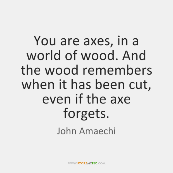 You are axes, in a world of wood. And the wood remembers ...