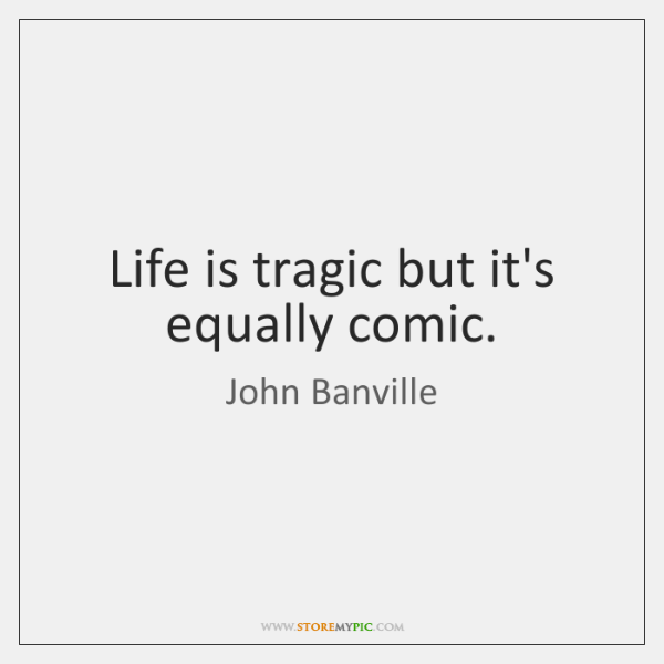 Life is tragic but it's equally comic.
