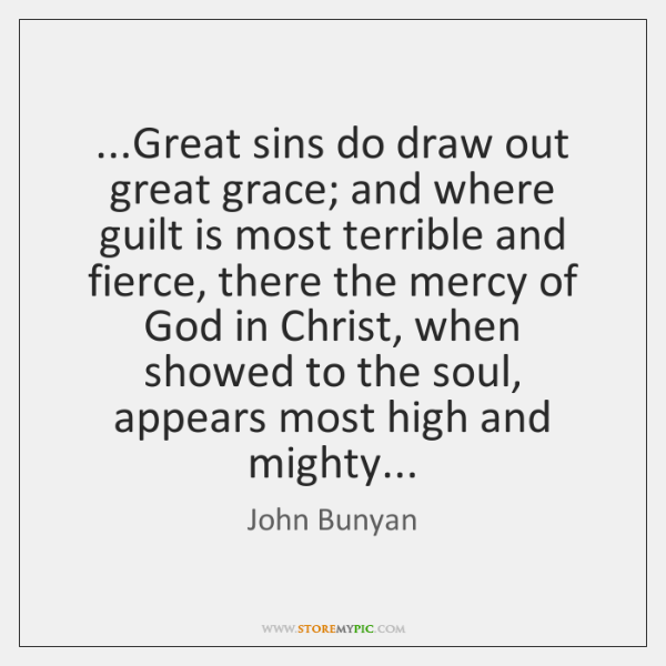 ...Great sins do draw out great grace; and where guilt is most ...
