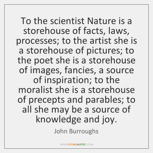 To the scientist Nature is a storehouse of facts, laws, processes; to ...