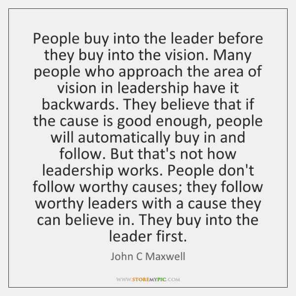 People buy into the leader before they buy into the vision. Many ...