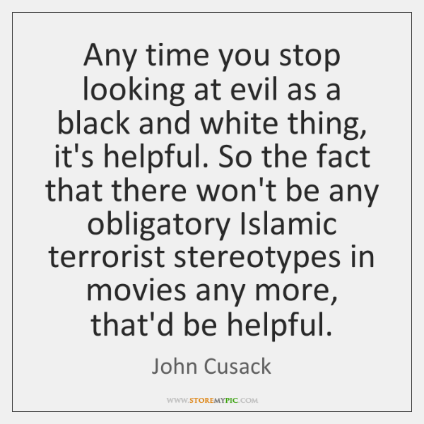Any time you stop looking at evil as a black and white ...