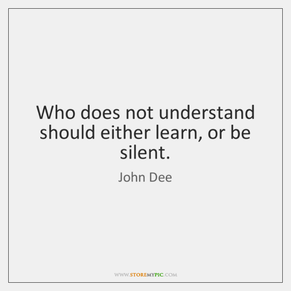 Who does not understand should either learn, or be silent.