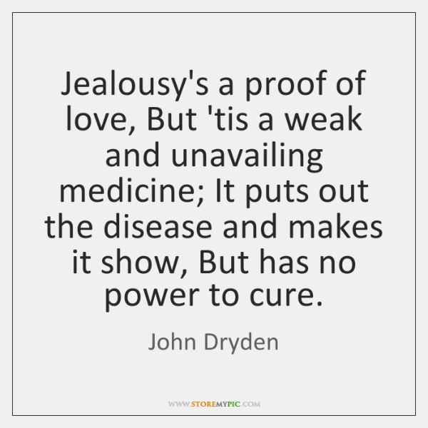 Jealousy's a proof of love, But 'tis a weak and unavailing medicine; ...
