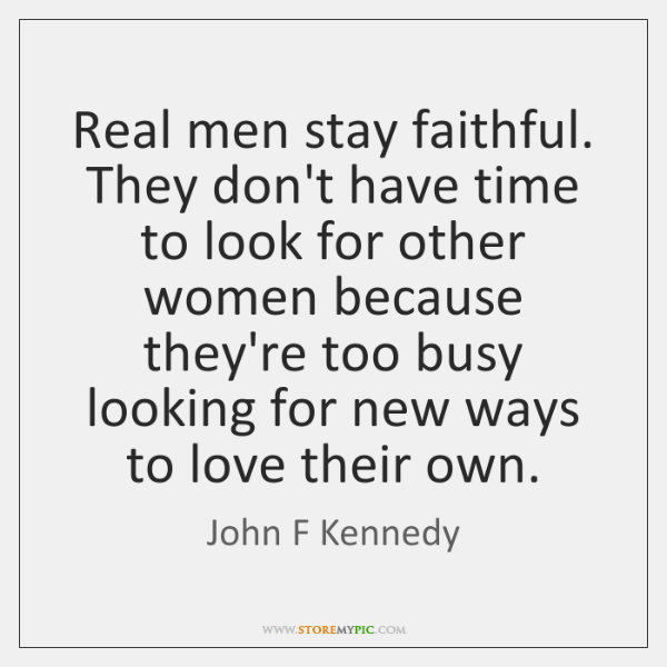 Real men stay faithful. They don't have time to look for other ...