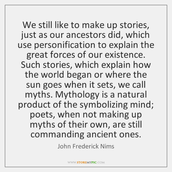 We still like to make up stories, just as our ancestors did, ...