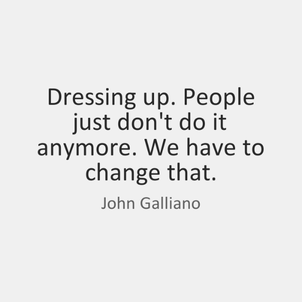 Dressing up. People just don't do it anymore. We have to change ...