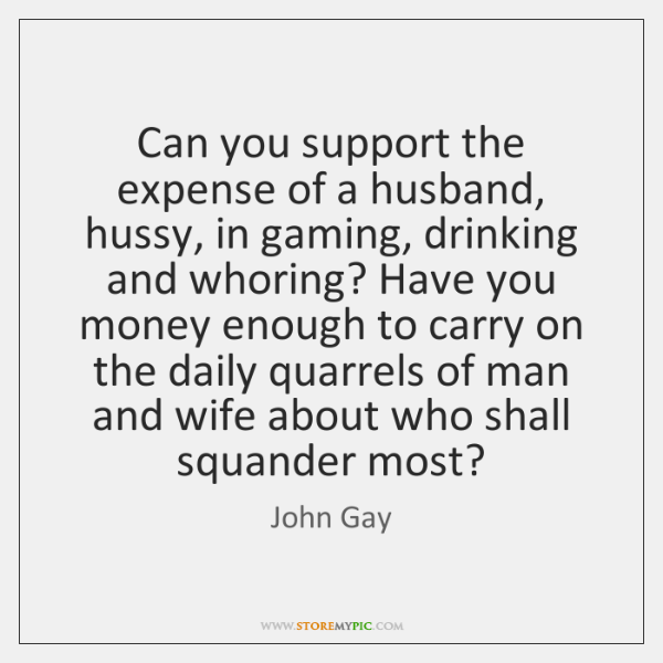 Can you support the expense of a husband, hussy, in gaming, drinking ...
