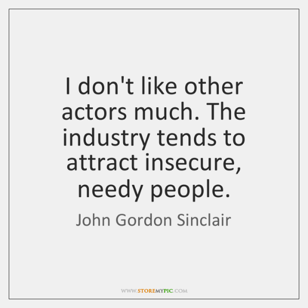 I don't like other actors much. The industry tends to attract insecure, ...
