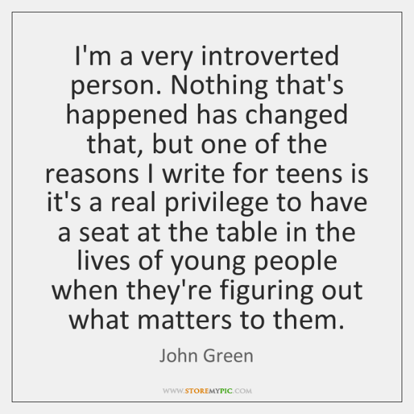 I'm a very introverted person. Nothing that's happened has changed that, but ...