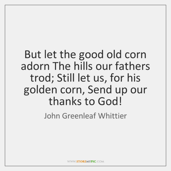 But let the good old corn adorn The hills our fathers trod; ...