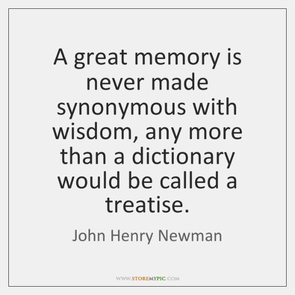 A great memory is never made synonymous with wisdom, any more than ...