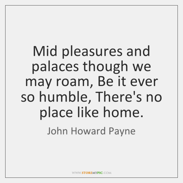 Mid pleasures and palaces though we may roam, Be it ever so ...
