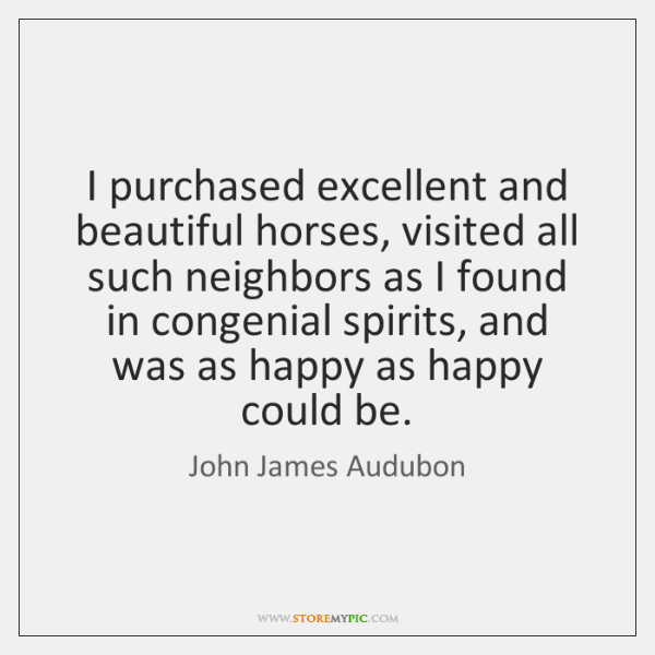 I purchased excellent and beautiful horses, visited all such neighbors as I ...
