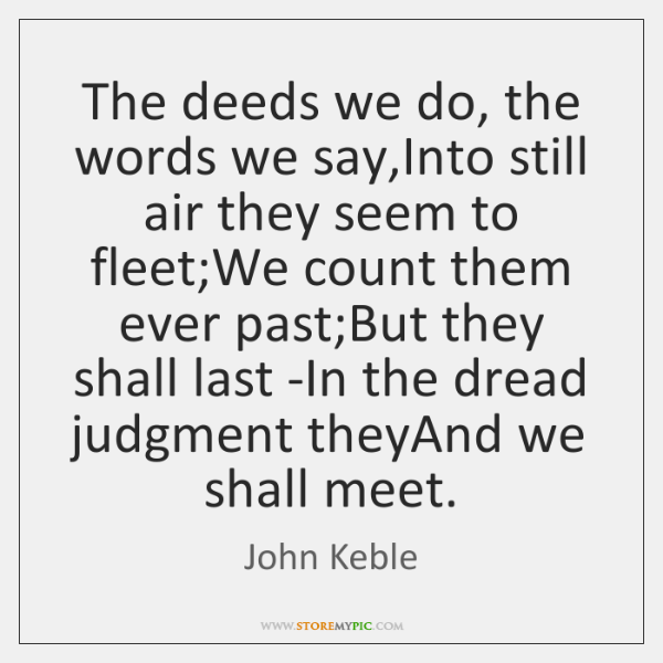 The deeds we do, the words we say,Into still air they ...