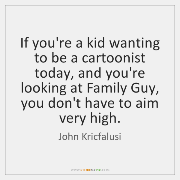 If you're a kid wanting to be a cartoonist today, and you're ...