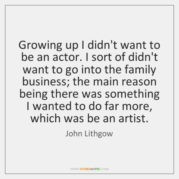 Growing up I didn't want to be an actor. I sort of ...