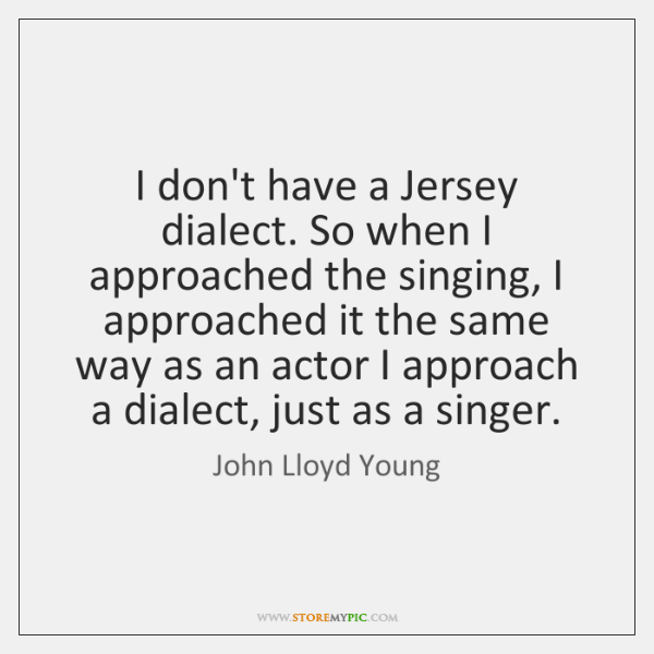 I don't have a Jersey dialect. So when I approached the singing, ...