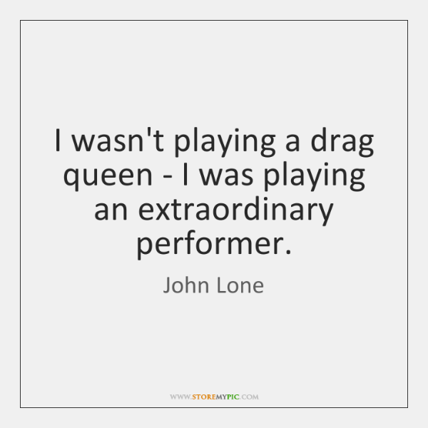 I wasn't playing a drag queen - I was playing an extraordinary ...