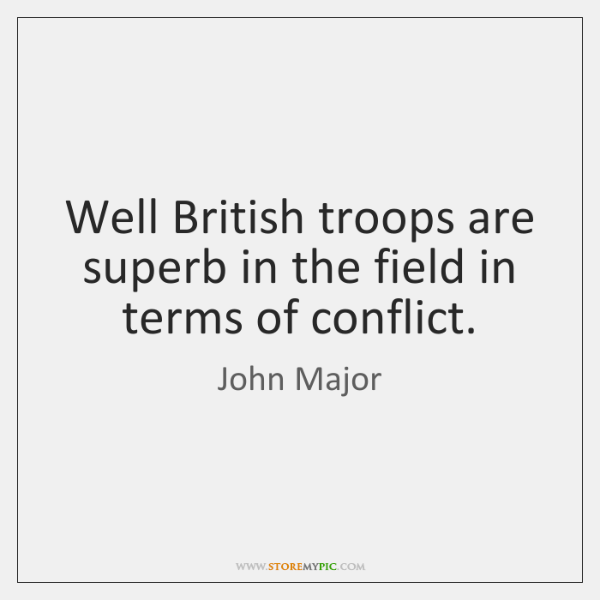 Well British troops are superb in the field in terms of conflict.