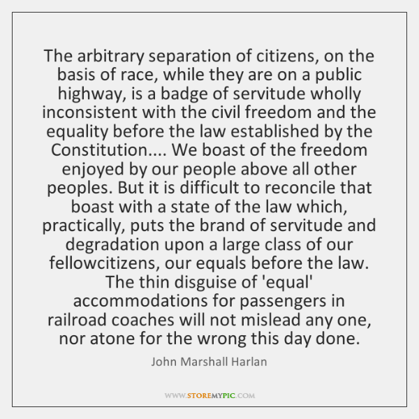 The arbitrary separation of citizens, on the basis of race, while they ...