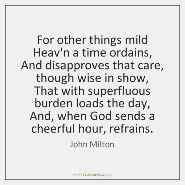 For other things mild Heav'n a time ordains,   And disapproves that care, ...