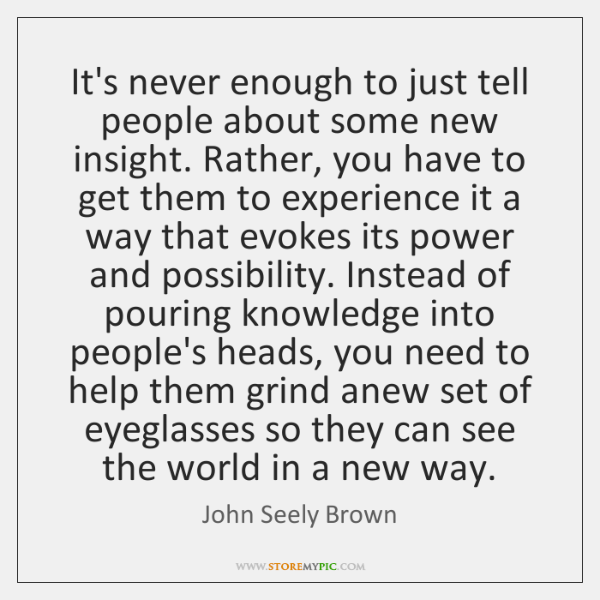It's never enough to just tell people about some new insight. Rather, ...