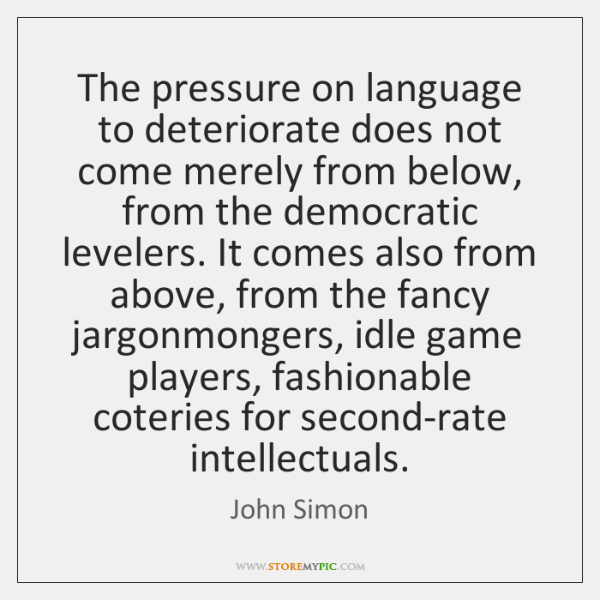 The pressure on language to deteriorate does not come merely from below, ...