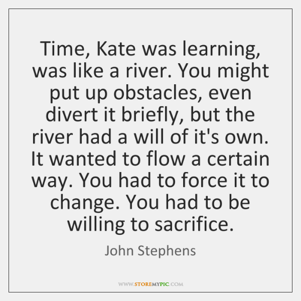Time, Kate was learning, was like a river. You might put up ...