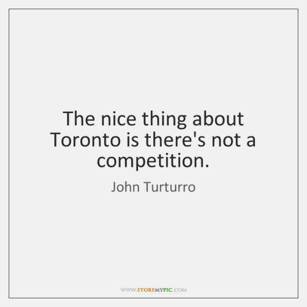 The nice thing about Toronto is there's not a competition.