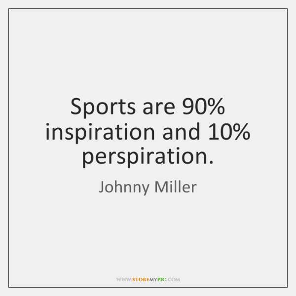 Sports are 90% inspiration and 10% perspiration.