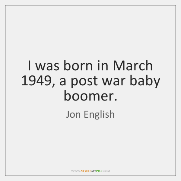 I was born in March 1949, a post war baby boomer.