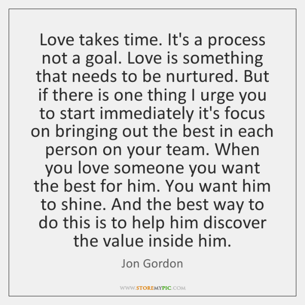 Love takes time. It's a process not a goal. Love is something ...