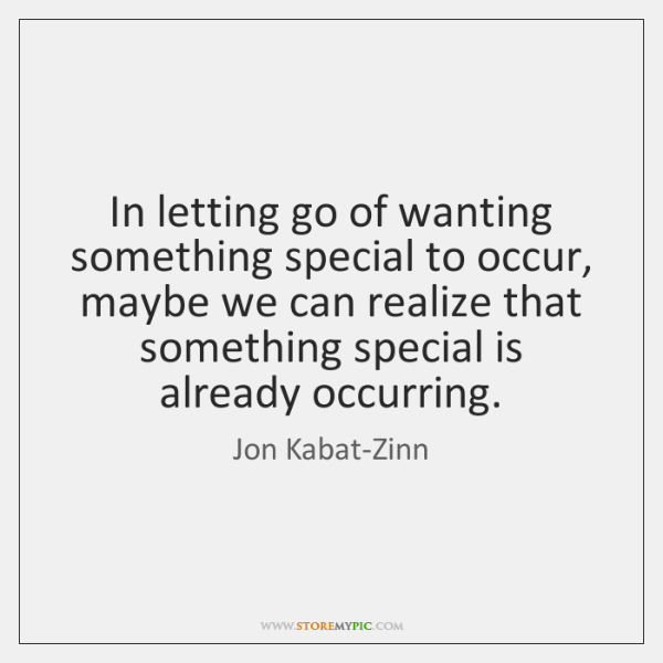 In letting go of wanting something special to occur, maybe we can ...