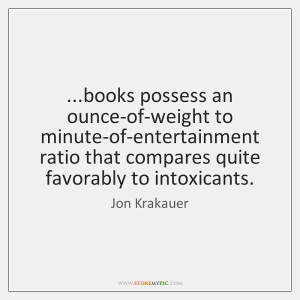 ...books possess an ounce-of-weight to minute-of-entertainment ratio that compares quite favorably t